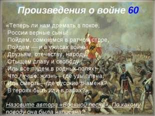 Произведения о войне 60 «Теперь ли нам дремать в покое, России верные сыны! П