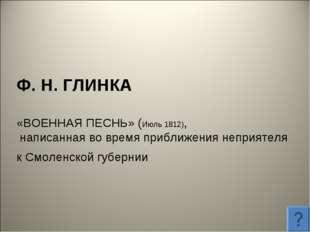 Ф. Н. ГЛИНКА «ВОЕННАЯ ПЕСНЬ» (Июль 1812), написанная во время приближения неп