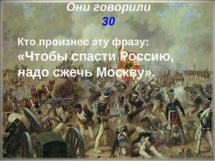 Они говорили 30 Кто произнес эту фразу: «Чтобы спасти Россию, надо сжечь Моск