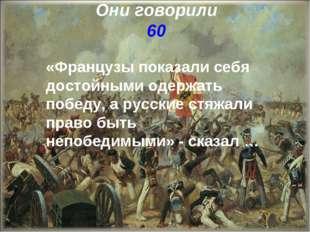 Они говорили 60 «Французы показали себя достойными одержать победу, а русские