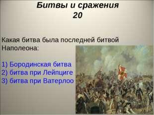 Битвы и сражения 20 Какая битва была последней битвой Наполеона: 1) Бородинск