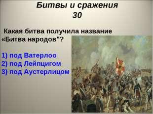 "Битвы и сражения 30 . Какая битва получила название «Битва народов""? 1) под В"