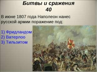 Битвы и сражения 40 В июне 1807 года Наполеон нанес русской армии поражение п