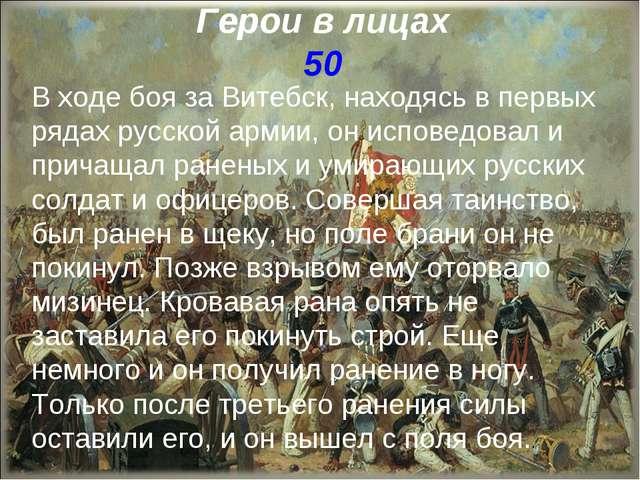 Герои в лицах 50 В ходе боя за Витебск, находясь в первых рядах русской армии...