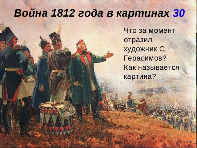 Война 1812 года в картинах 30 Что за момент отразил художник С. Герасимов? Ка...
