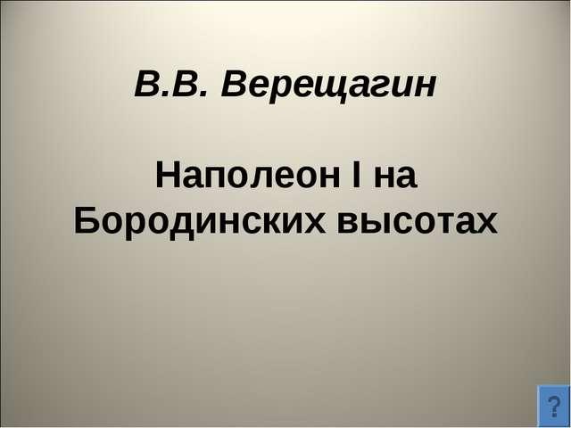 В.В. Верещагин Наполеон I на Бородинских высотах