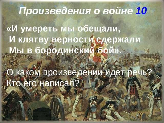 Произведения о войне 10 «И умереть мы обещали, И клятву верности сдержали Мы...