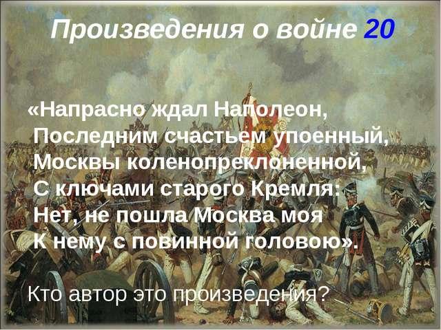 Произведения о войне 20 «Напрасно ждал Наполеон, Последним счастьем упоенный,...