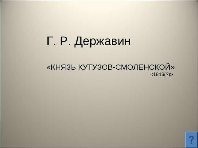 Г. Р. Державин «КНЯЗЬ КУТУЗОВ-СМОЛЕНСКОЙ»