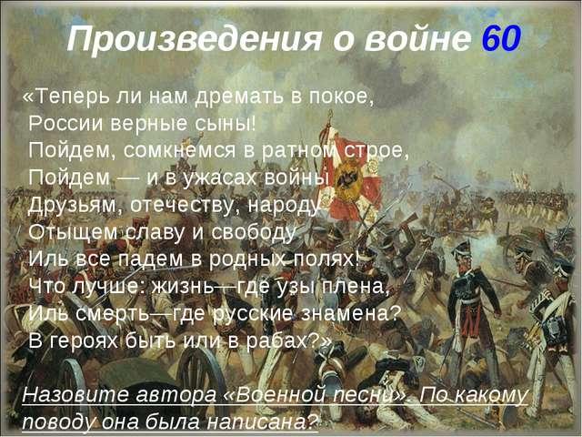 Произведения о войне 60 «Теперь ли нам дремать в покое, России верные сыны! П...