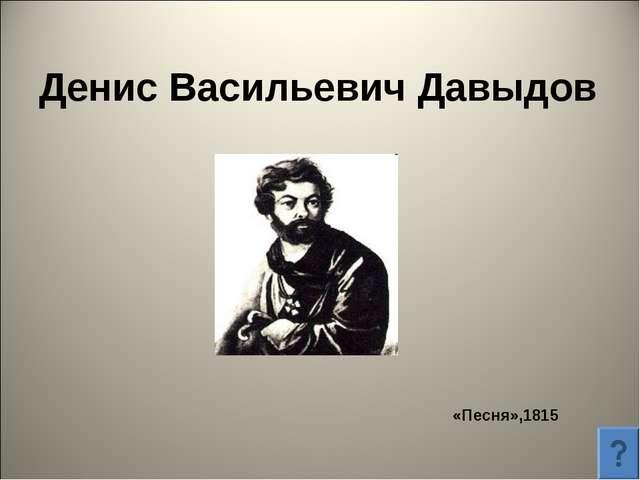 Денис Васильевич Давыдов «Песня»,1815