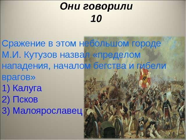 Они говорили 10 Сражение в этом небольшом городе М.И. Кутузов назвал «предело...
