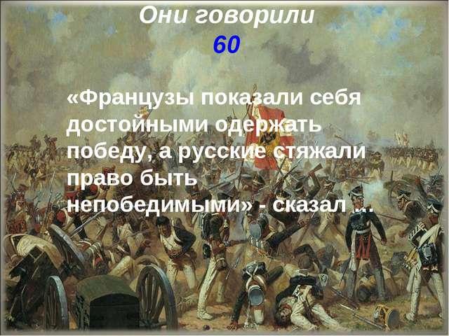Они говорили 60 «Французы показали себя достойными одержать победу, а русские...