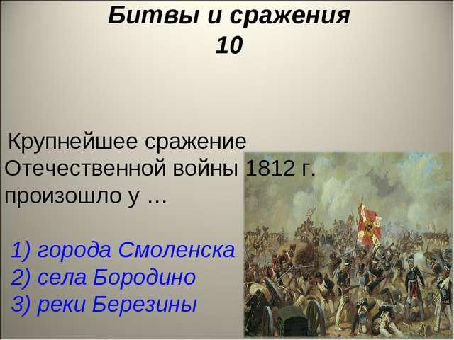 Битвы и сражения 10 Крупнейшее сражение Отечественной войны 1812 г. произошло...