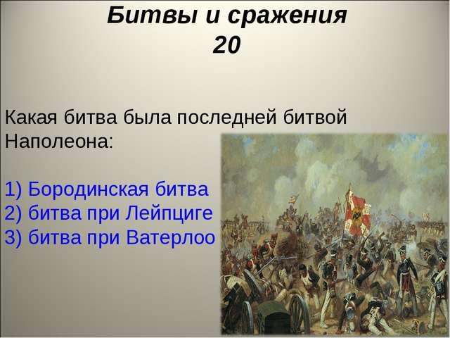 Битвы и сражения 20 Какая битва была последней битвой Наполеона: 1) Бородинск...