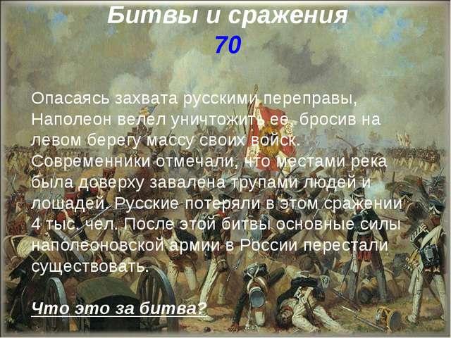 Битвы и сражения 70 Опасаясь захвата русскими переправы, Наполеон велел уничт...