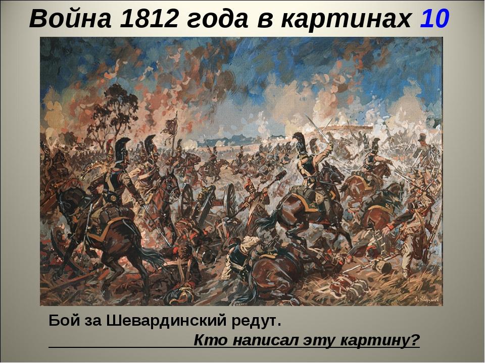 Война 1812 года в картинах 10 Бой за Шевардинский редут. Кто написал эту карт...