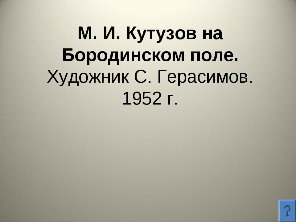 М. И. Кутузов на Бородинском поле. Художник С. Герасимов. 1952 г.