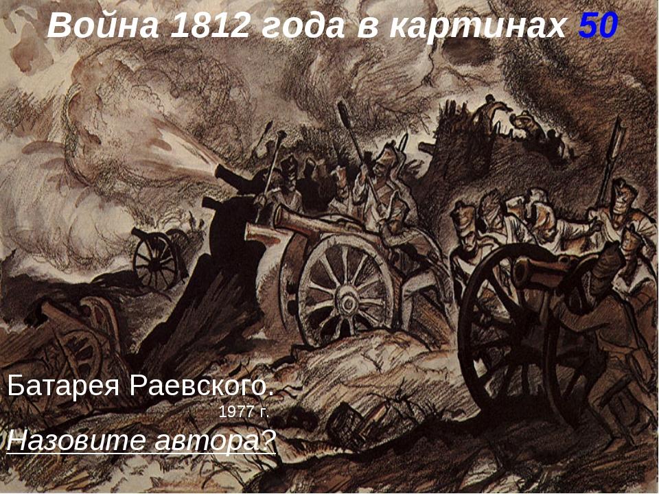 Война 1812 года в картинах 50 Батарея Раевского. 1977 г. Назовите автора?
