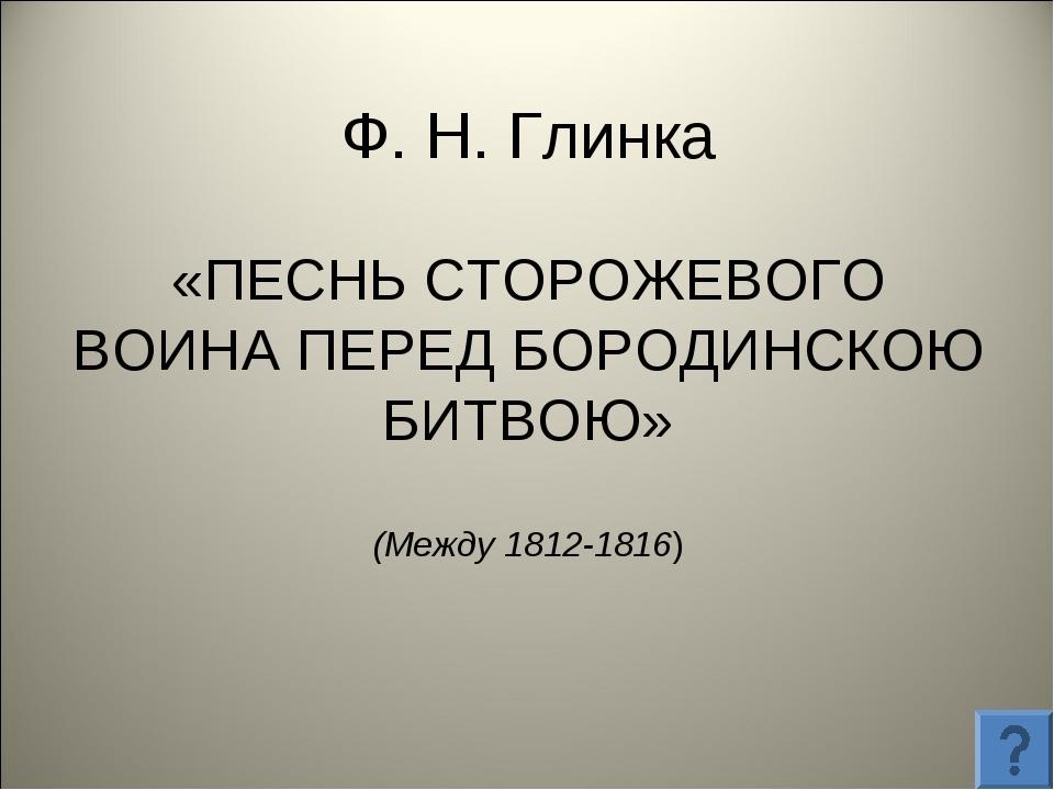 Ф. Н. Глинка «ПЕСНЬ СТОРОЖЕВОГО ВОИНА ПЕРЕД БОРОДИНСКОЮ БИТВОЮ» (Между 1812-1...
