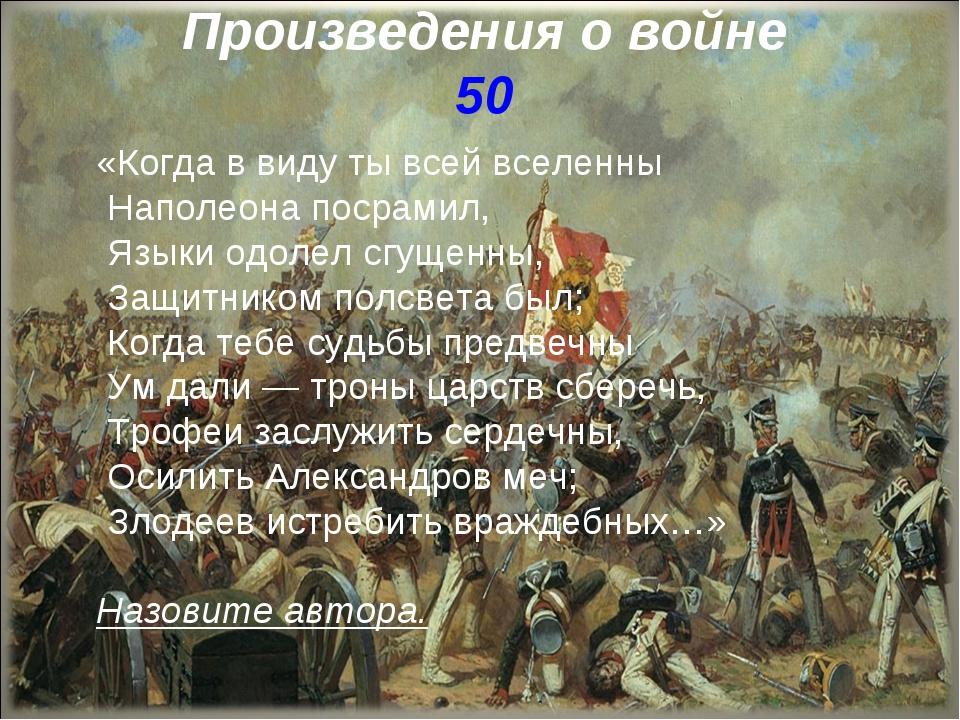 Произведения о войне 50 «Когда в виду ты всей вселенны Наполеона посрамил, Яз...