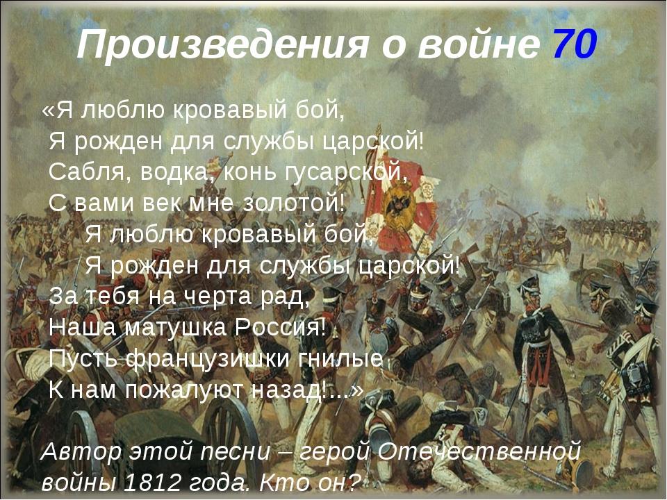 Произведения о войне 70 «Я люблю кровавый бой, Я рожден для службы царской! С...