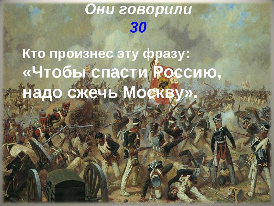 Они говорили 30 Кто произнес эту фразу: «Чтобы спасти Россию, надо сжечь Моск...