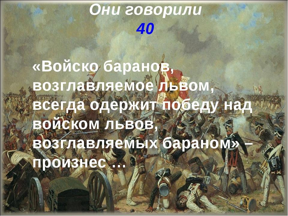 Они говорили 40 «Войско баранов, возглавляемое львом, всегда одержит победу н...