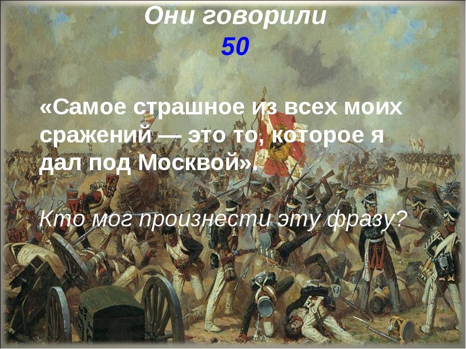 Они говорили 50 «Самое страшное из всех моих сражений — это то, которое я дал...
