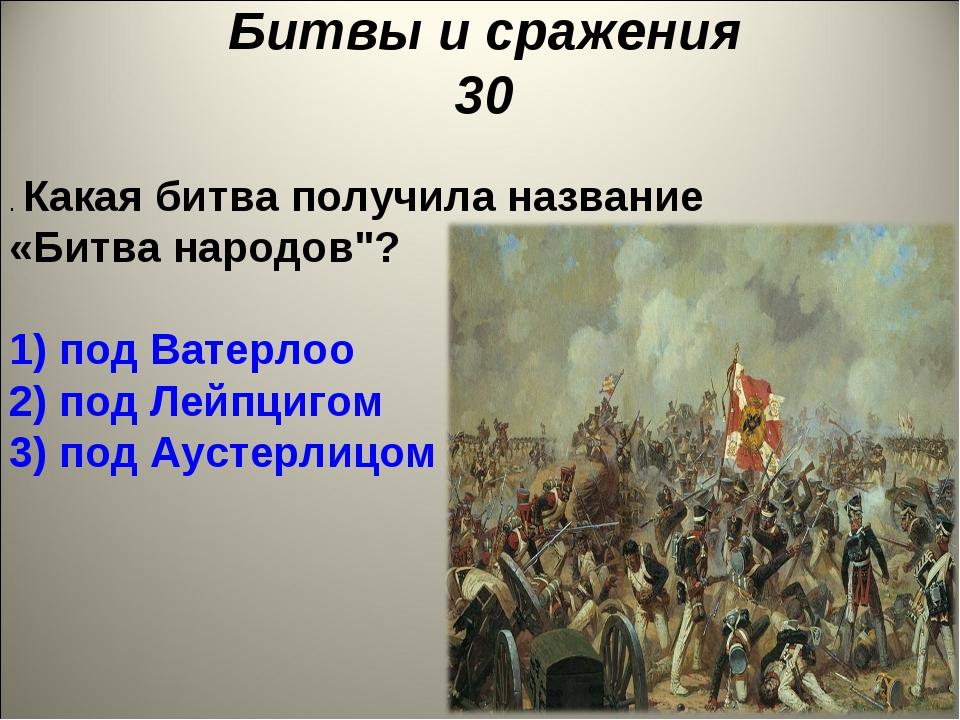 "Битвы и сражения 30 . Какая битва получила название «Битва народов""? 1) под В..."