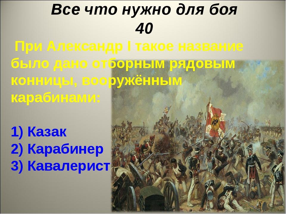Все что нужно для боя 40 При Александр I такое название было дано отборным ря...
