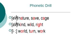 Phonetic Drill [eɪ] nature, save, cage [aɪ] kind, wild, right [ɜ:] world, tur