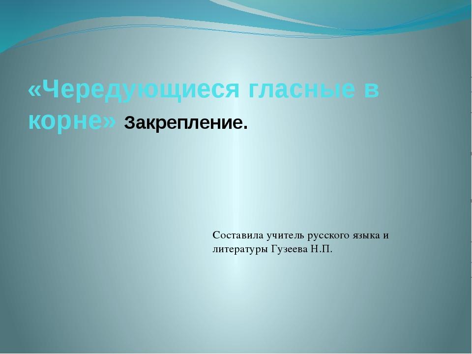 «Чередующиеся гласные в корне» Закрепление. Составила учитель русского языка...