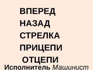 ВПЕРЕД НАЗАД СТРЕЛКА ПРИЦЕПИ ОТЦЕПИ Исполнитель Машинист
