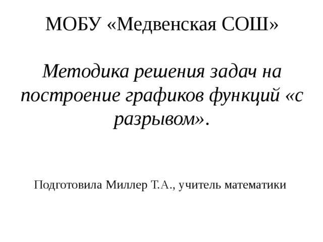 МОБУ «Медвенская СОШ» Методика решения задач на построение графиков функций «...