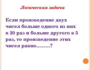 Логическая задача Если произведение двух чисел больше одного из них в 20 раз