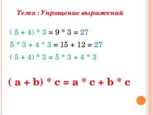 Тема : Упрощение выражений ( 5 + 4) * 3 = 9 * 3 = 27 5 * 3 + 4 * 3 = 15 + 12