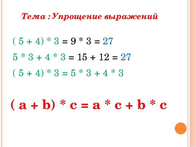 Тема : Упрощение выражений ( 5 + 4) * 3 = 9 * 3 = 27 5 * 3 + 4 * 3 = 15 + 12...