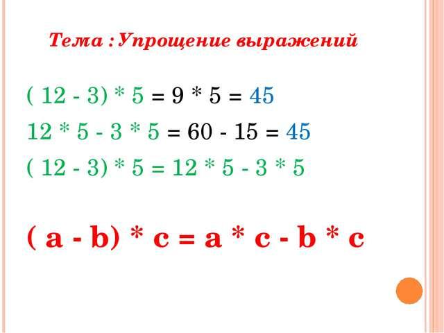 Тема : Упрощение выражений ( 12 - 3) * 5 = 9 * 5 = 45 12 * 5 - 3 * 5 = 60 - 1...