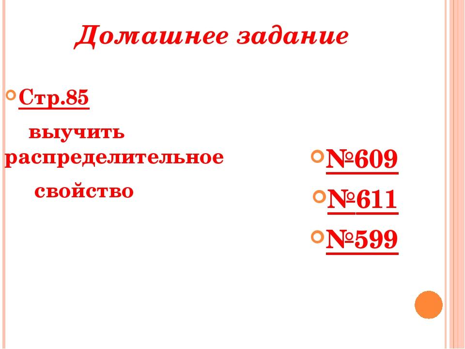 Домашнее задание Стр.85 выучить распределительное свойство №609 №611 №599