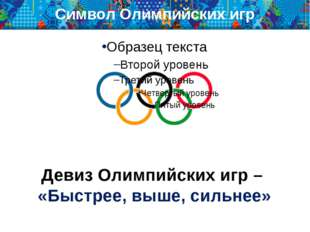 Символ Олимпийских игр Девиз Олимпийских игр – «Быстрее, выше, сильнее»