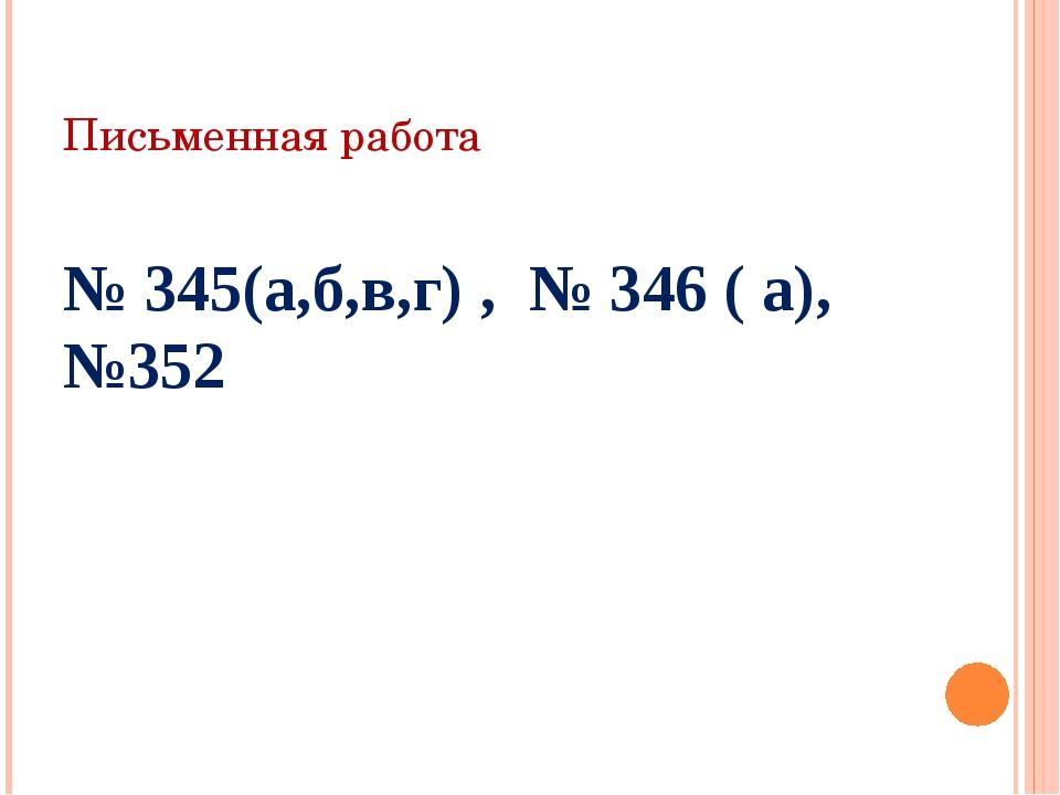 Письменная работа № 345(а,б,в,г) , № 346 ( а), №352