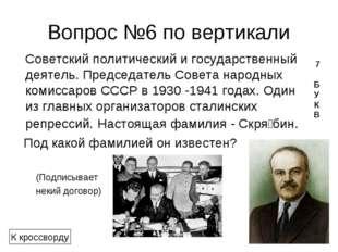Вопрос №6 по вертикали Советскийполитический и государственный деятель. Пре
