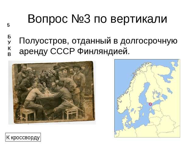 Вопрос №3 по вертикали Полуостров, отданный в долгосрочную аренду СССР Финлян...