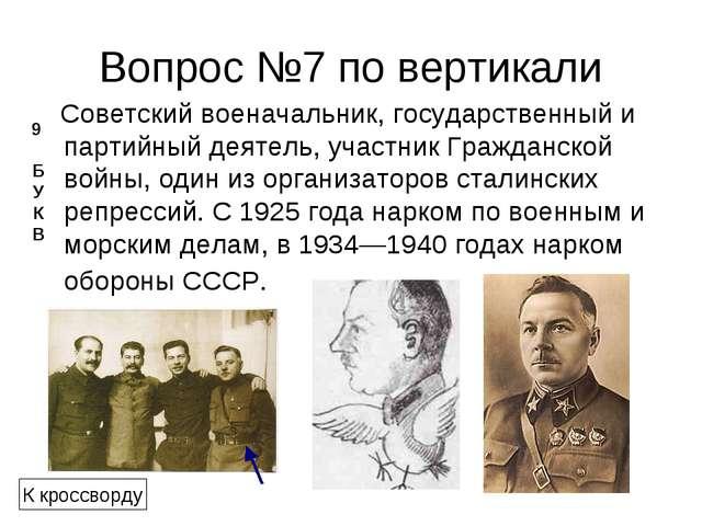 Вопрос №7 по вертикали Советскийвоеначальник, государственный и партийный де...