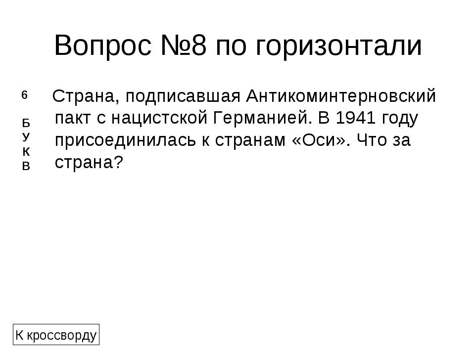 Вопрос №8 по горизонтали Страна, подписавшаяАнтикоминтерновский пактс нацис...