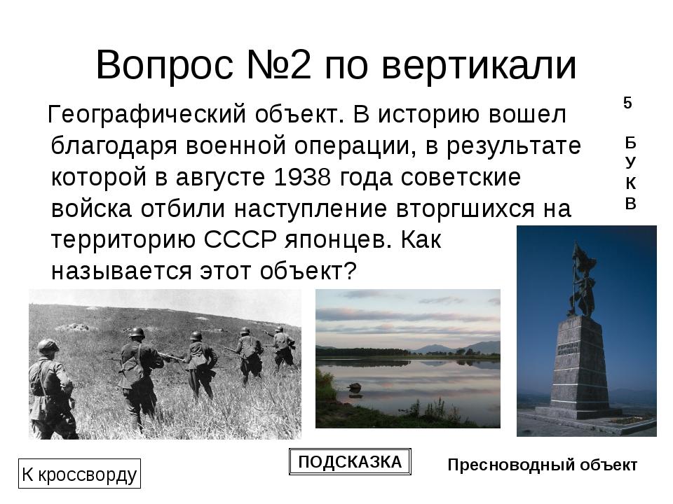Вопрос №2 по вертикали Географический объект. В историю вошел благодарявоенн...