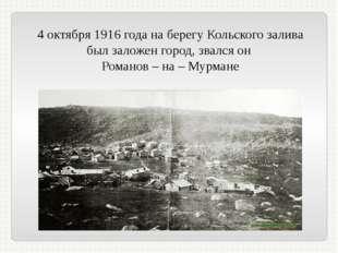 4 октября 1916 года на берегу Кольского залива был заложен город, звался он Р
