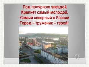 Под полярною звездой Крепнет самый молодой, Самый северный в России Город – т