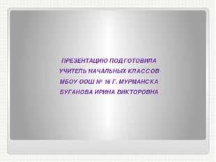ПРЕЗЕНТАЦИЮ ПОДГОТОВИЛА УЧИТЕЛЬ НАЧАЛЬНЫХ КЛАССОВ МБОУ ООШ № 16 Г. МУРМАНСКА